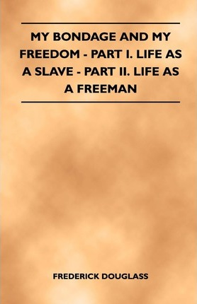 My Bondage And My Freedom - Part I. Life As A Slave - Part II. Life As A Freeman Cover Image