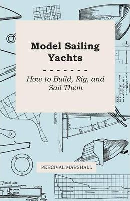 Model Sailing Yachts - How to Build, Rig, And Sail Them