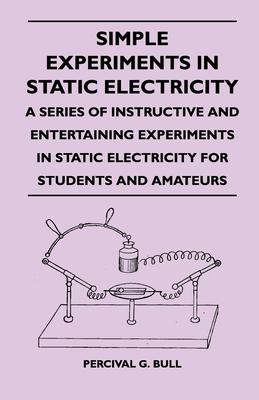 Simple Experiments In Static Electricity A Series Of Instructive And Entertaining Experiments In Static Electricity