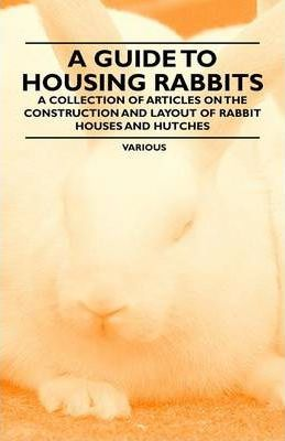 A Guide to Housing Rabbits - A Collection of Articles on the Construction and Layout of Rabbit Houses and Hutches