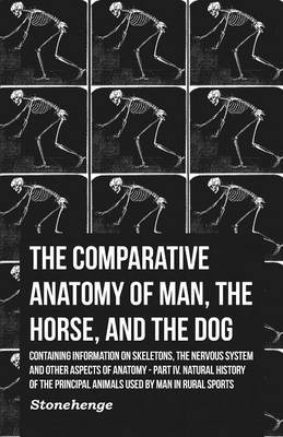 The Comparative Anatomy of Man, the Horse, and the Dog - Containing Information on Skeletons, the Nervous System and Other Aspects of Anatomy