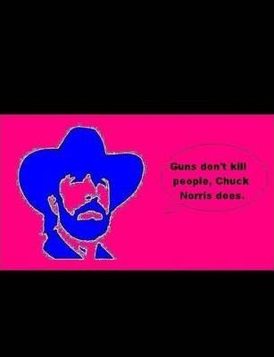 Guns Don't Kill People, Chuck Norris Does.