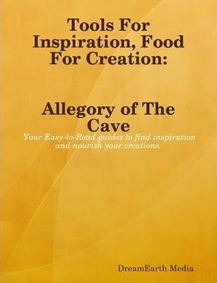 Tools of Inspiration, Food For Creation: The Allegory of The Cave