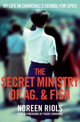 The Secret Ministry of Ag. & Fish: My Life in Churchill's School for Spies