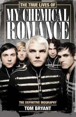 The True Lives of My Chemical Romance : The Definitive Biography