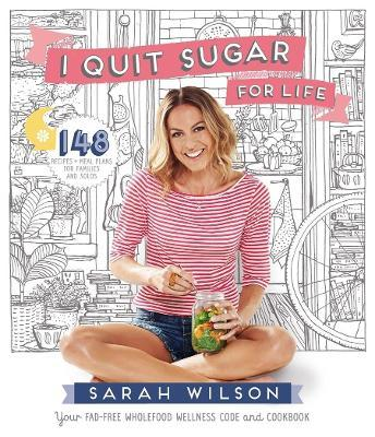 I Quit Sugar for Life : Your Fad-Free Wholefood Wellness Code and Cookbook