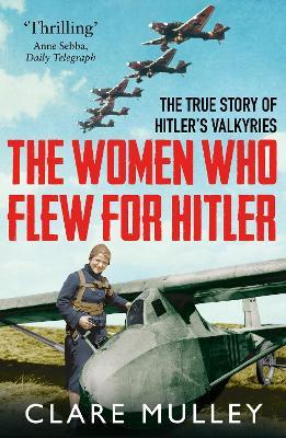 The Women Who Flew for Hitler : The True Story of Hitler's Valkyries