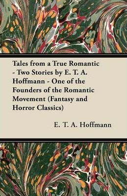 Tales from a True Romantic - Two Stories by E. T. A. Hoffmann - One of the Founders of the Romantic Movement (Fantasy and Horror Classics) Cover Image