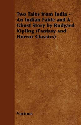 Two Tales from India - An Indian Fable and A Ghost Story by Rudyard Kipling (Fantasy and Horror Classics) Cover Image