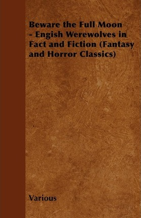 Beware the Full Moon - Engish Werewolves in Fact and Fiction (Fantasy and Horror Classics) Cover Image
