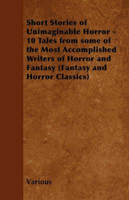 Short Stories of Unimaginable Horror - 10 Tales from Some of the Most Accomplished Writers of Horror and Fantasy (Fantasy and Horror Classics) Cover Image