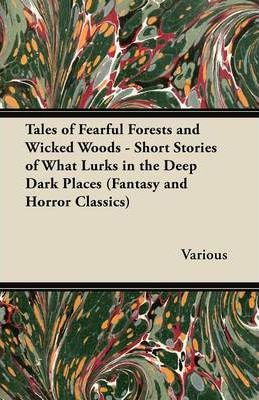Tales of Fearful Forests and Wicked Woods - Short Stories of What Lurks in the Deep Dark Places (Fantasy and Horror Classics) Cover Image