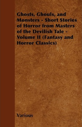 Ghosts, Ghouls, and Monsters - Short Stories of Horror from Masters of the Devilish Tale - Volume II (Fantasy and Horror Classics) Cover Image