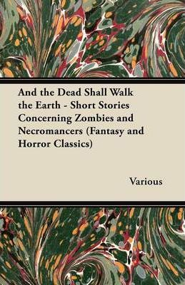And the Dead Shall Walk the Earth - Short Stories Concerning Zombies and Necromancers (Fantasy and Horror Classics) Cover Image
