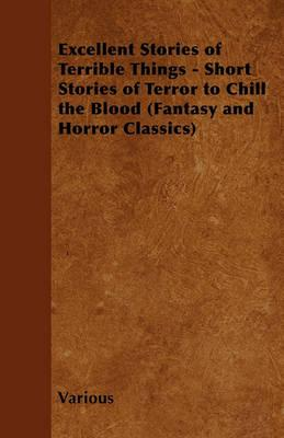 Excellent Stories of Terrible Things - Short Stories of Terror to Chill the Blood (Fantasy and Horror Classics) Cover Image