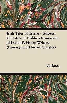 Irish Tales of Terror - Ghosts, Ghouls and Goblins from Some of Irelands Finest Writers (Fantasy and Horror Classics) Cover Image