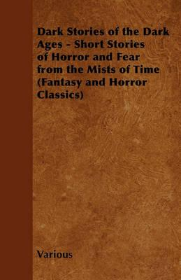Dark Stories of the Dark Ages - Short Stories of Horror and Fear from the Mists of Time (Fantasy and Horror Classics) Cover Image