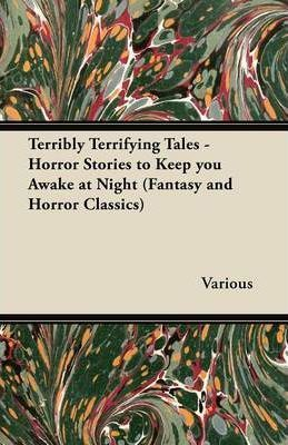 Terribly Terrifying Tales - Horror Stories to Keep You Awake at Night (Fantasy and Horror Classics) Cover Image