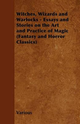 Witches, Wizards and Warlocks - Essays and Stories on the Art and Practice of Magic (Fantasy and Horror Classics) Cover Image