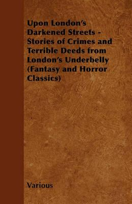 Upon London's Darkened Streets - Stories of Crimes and Terrible Deeds from London's Underbelly (Fantasy and Horror Classics) Cover Image