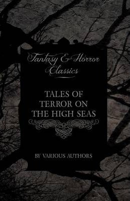 Tales of Terror on the High Seas - Short Stories of Ghostly Galleons and Fearful Storms from Some of the Finest Writers Such as Edgar Allan Poe and Sir Arthur Conan Doyle (Fantasy and Horror Classics) Cover Image