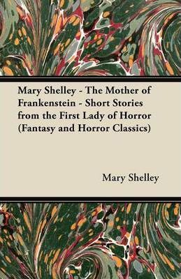 Mary Shelley The Mother of Frankenstein - Short Stories from the First Lady of Horror (Fantasy and Horror Classics) Cover Image