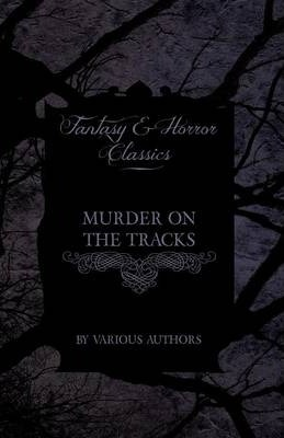 Murder on the Tracks - Stories of Mayhem and Murder on the Railways (Fantasy and Horror Classics) Cover Image