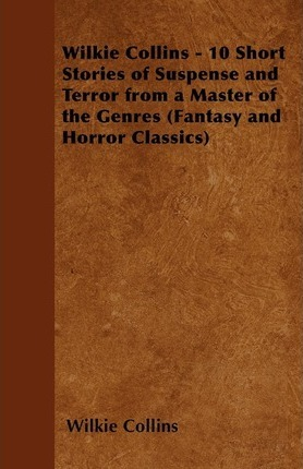 Wilkie Collins - 10 Short Stories of Suspense and Terror from a Master of the Genres (Fantasy and Horror Classics) Cover Image