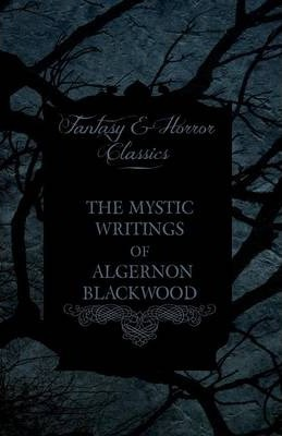 The Mystic Writings of Algernon Blackwood - 14 Short Stories from the Pen of England's Most Prolific Writer of Ghost Stories (Fantasy and Horror Classics) Cover Image