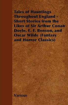Tales of Hauntings Throughout England - Short Stories from the Likes of Sir Arthur Conan Doyle, E. F. Benson, and Oscar Wilde (Fantasy and Horror Classics) Cover Image