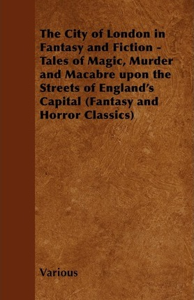 The City of London in Fantasy and Fiction - Tales of Magic, Murder and Macabre Upon the Streets of England's Capital (Fantasy and Horror Classics) Cover Image