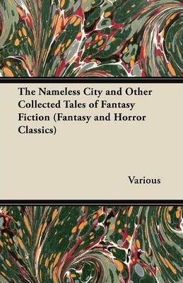 The Nameless City and Other Collected Tales of Fantasy Fiction (Fantasy and Horror Classics) Cover Image