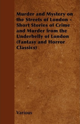 Murder and Mystery on the Streets of London - Short Stories of Crime and Murder from the Underbelly of London (Fantasy and Horror Classics) Cover Image