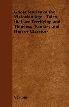 Ghost Stories of the Victorian Age - Tales That are Terrifying and Timeless (Fantasy and Horror Classics) Cover Image
