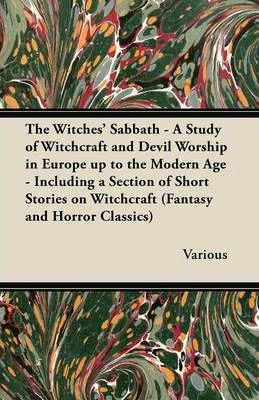 The Witches Sabbath - A Study of Witchcraft and Devil Worship in Europe Up to the Modern Age - Including a Section of Short Stories on Witchcraft (Fantasy and Horror Classics) Cover Image