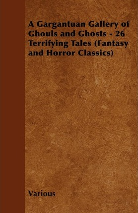 A Gargantuan Gallery of Ghouls and Ghosts - 26 Terrifying Tales (Fantasy and Horror Classics) Cover Image