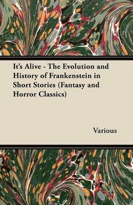 It's Alive - The Evolution and History of Frankenstein in Short Stories (Fantasy and Horror Classics) Cover Image