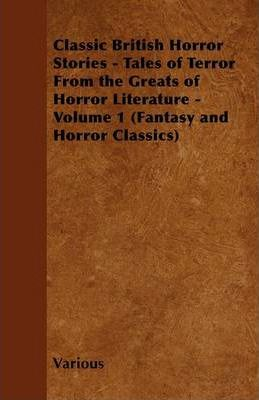 Classic British Horror Stories - Tales of Terror From the Greats of Horror Literature - Volume 1 (Fantasy and Horror Classics) Cover Image