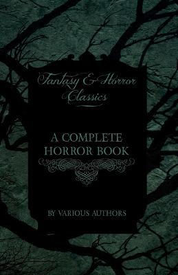 A Complete Horror Book - Including Haunting, Horror, Diabolism, Witchcraft, and Evil Lore (Fantasy and Horror Classics) Cover Image