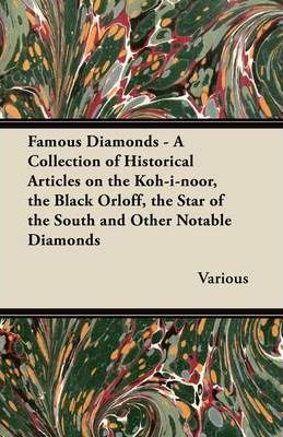 Famous Diamonds - A Collection of Historical Articles on the Koh-i-noor, the Black Orloff, the Star of the South and Other Notable Diamonds