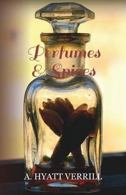 Perfumes and Spices - Including an Account of Soaps and Cosmetics - The Story of the History, Source, Preparation, And Use of the Spices, Perfumes, Soaps, And Cosmetics Which Are in Everyday Use