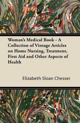 Woman's Medical Book - A Collection of Vintage Articles on Home Nursing, Treatment, First Aid and Other Aspects of Health