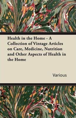 Health in the Home - A Collection of Vintage Articles on Care, Medicine, Nutrition and Other Aspects of Health in the Home