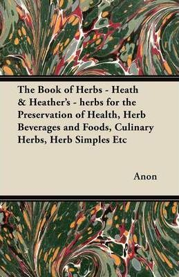 The Book of Herbs - Heath & Heather's - Herbs for the Preservation of Health, Herb Beverages and Foods, Culinary Herbs, Herb Simples Etc