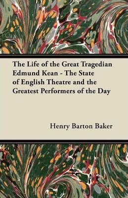 The Life of the Great Tragedian Edmund Kean - The State of English Theatre and the Greatest Performers of the Day