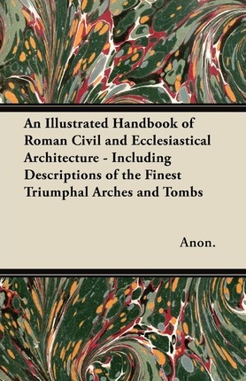 An Illustrated Handbook of Roman Civil and Ecclesiastical Architecture - Including Descriptions of the Finest Triumphal Arches and Tombs