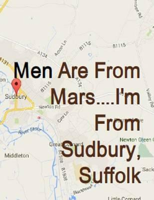 Men are from Mars....I'm from Sudbury, Suffolk