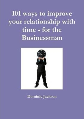 101 Ways to Improve Your Relationship with Time - for the Businessman