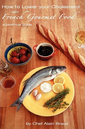 How to Lower Your Cholesterol with French Gourmet Food : A Practical Guide – Chef Alain Braux