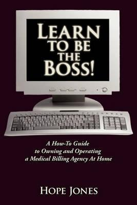 Learn To Be The Boss!: A How-To Guide to Owning and Operating a Medical Billing Agency At Home